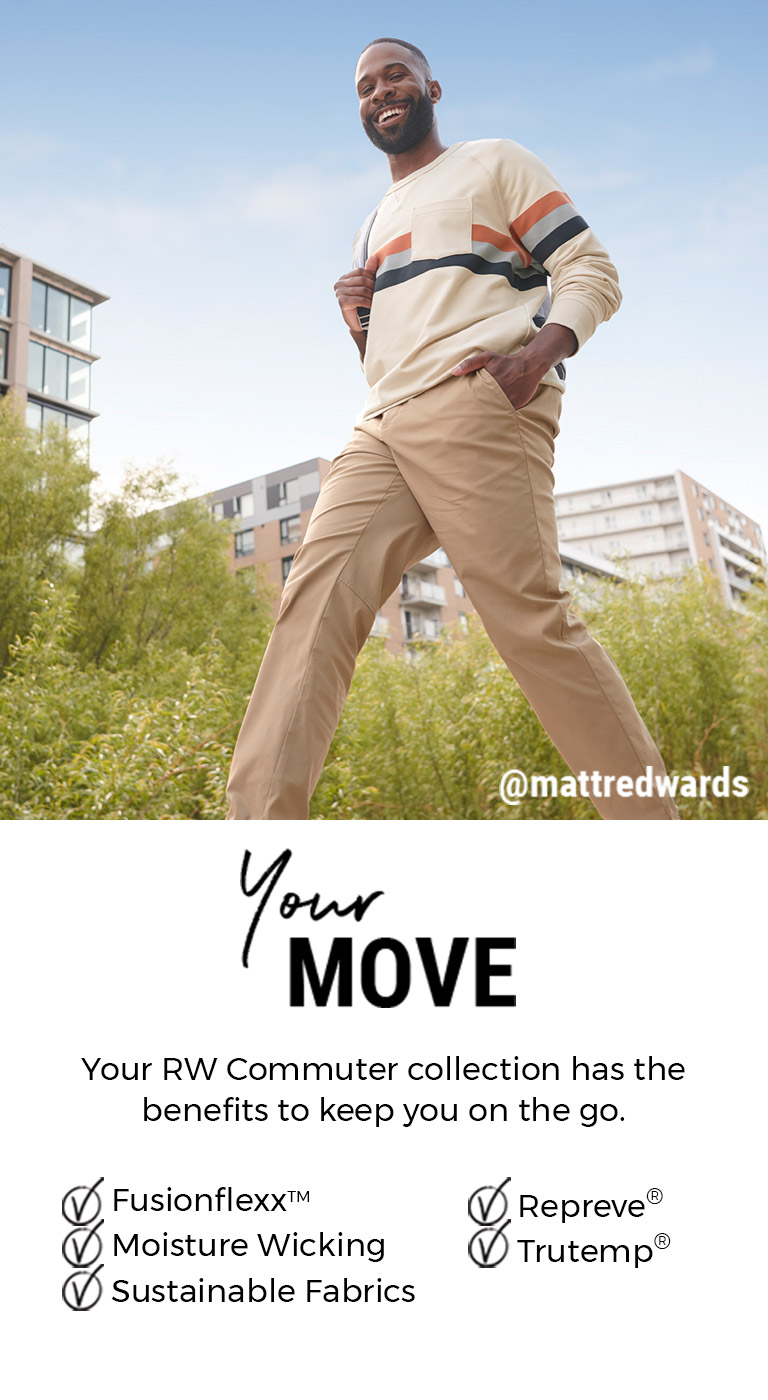 Your RW Commuter collection has the benefits to keep you on the go. FusionflexxTM - Moisture Wicking - Sustainable Fabrics - Repreve® - Trutemp®