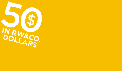 Get $50 in RW&CO. Dollars for every $50 spent