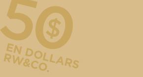 Depensez 50 $ et recevez 50 $ en dollars RW&CO.