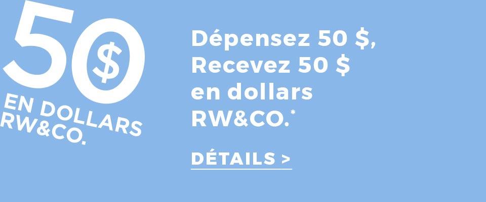 Recevez 50 $ en dollars RW&CO. pour chaque tranche de 50 $ dépensée